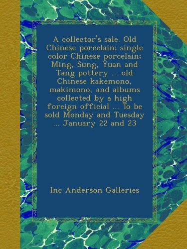 A collector's sale. Old Chinese porcelain; single color Chinese porcelain; Ming, Sung, Yuan and Tang pottery ... old Chinese kakemono, makimono, and ... sold Monday and Tuesday ... January 22 and 23