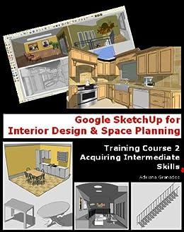 Google Sketchup For Interior Design Space Planning Acquiring Intermediate Skills Book 2