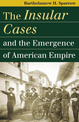 The Insular Cases and the Emergence of American Empire (Landmark Law Cases and American Society) (Landmark Law Cases & American Society) - Landmark Cases