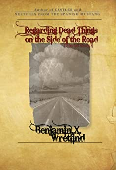 Regarding Dead Things on the Side of the Road: Collected Stories (Volume 1) by [Wretlind, Benjamin X.]