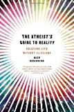 The Atheist's Guide to Reality: Enjoying Life without Illusions by Rosenberg, Alex (2011) Hardcover