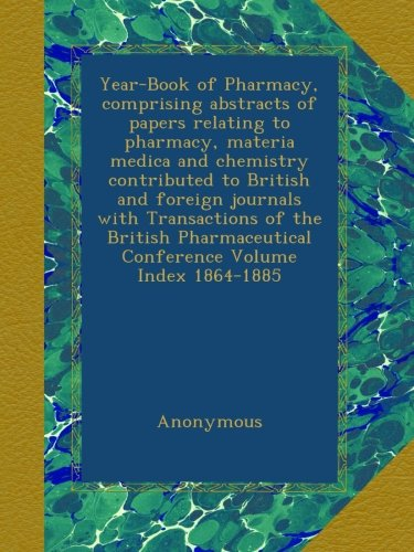 Download Year-Book of Pharmacy, comprising abstracts of papers relating to pharmacy, materia medica and chemistry contributed to British and foreign journals ... Conference Volume Index 1864-1885 ebook