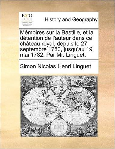 Book M??moires sur la Bastille, et la d??tention de l'auteur dans ce ch??teau royal, depuis le 27 septembre 1780, jusqu'au 19 mai 1782. Par Mr. Linguet. by Simon Nicolas Henri Linguet (2010-05-28)