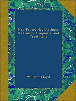 Hay-Fever, Hay-Asthma: Its Causes, Diagnosis, and Treatment