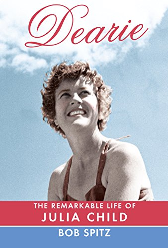 Dearie: The Remarkable Life of Julia Child by Bob Spitz