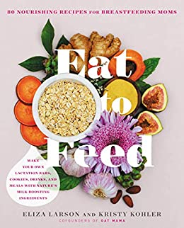 Eat to Feed: 80 Nourishing Recipes for Breastfeeding Moms