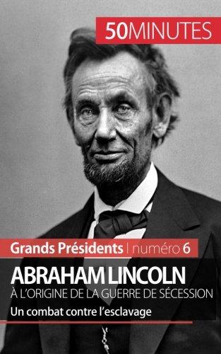 Read Online Abraham Lincoln, à l'origine de la guerre de Sécession: Un combat contre l'esclavage (French Edition) pdf