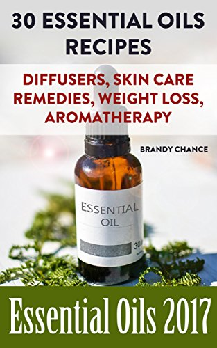 Essential Oils 2017: 30 Essential Oils Recipes : (essential oil diffuser, argan oil, lavender essential oil) by [Chance, Brandy ]