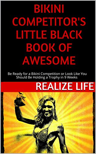 Bikini Competitor's Little Black Book of Awesome: Bikini Competition Ready in 9 Weeks or Look Like You Should Be On - Training Bikinis