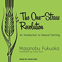 The One-Straw Revolution: An Introduction to Natural Farming Audiobook by Masanobu Fukuoka, Larry Korn Narrated by David Shih
