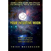 Your Intuitive Moon: Using Lunar Signs and Cycles to Enhance Your Intuition