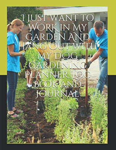 I Just want to WORK in My Garden AND Hang Out with My DOG Gardening  Planner, Log Book and Journal: With Tracker Sheets For Garden Projects, Soil Amendment Records and Pest Disease Control