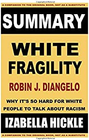 SUMMARY: Robin DiAngelo's White Fragility: Why It's So Hard for White People to Talk About Racism (Summar