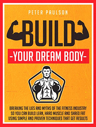 Build Your Dream Body: Breaking the Lies and Myths of the Fitness Industry So You Can Build Lean, Hard Muscle and Shred Fat Using Simple and Proven Techniques That Get Results