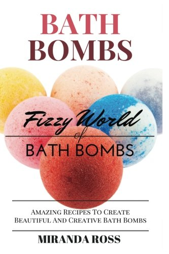 Bath Bombs: Fizzy World Of Bath Bombs - Amazing Recipes To Create Beautiful And Creative Bath Bombs (Organic Body Care Recipes, Homemade Beauty Products) (Volume 2)