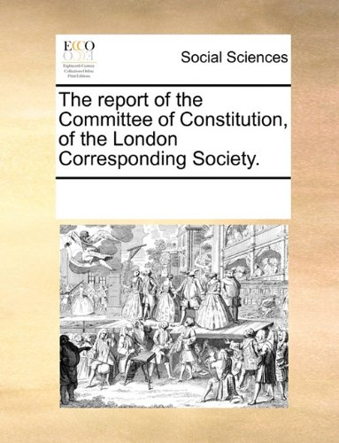 The report of the Committee of Constitution, of the London Corresponding Society. ebook