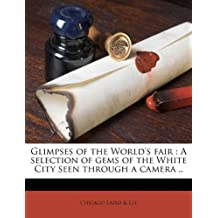 Glimpses of the World's Fair: A Selection of Gems of the White City Seen Through a Camera ..
