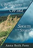 Whispers in the Wind, Shouts in the Storm!, Anna Beth Fore, 1462725449