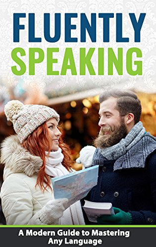Fluently Speaking: A Modern Guide to Mastering Any Language (Best Way To Learn French Fluently)