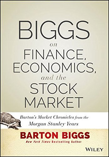 Biggs on Finance, Economics, and the Stock Market: Barton's Market Chronicles from the Morgan Stanley (Stock Writing)