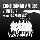 Cómo Ganar Amigos E Influir Sobre Las Personas [How to Win Friends and Influence People] (       UNABRIDGED) by Dale Carnegie Narrated by Juan Antonio Bernal