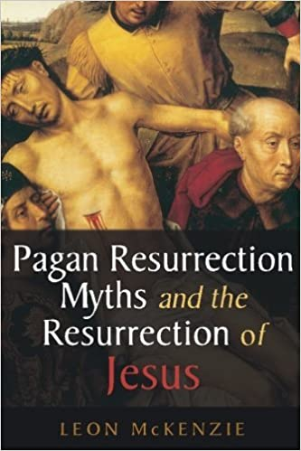 Pagan Resurrection Myths and the Resurrection of Jesus: A Christian Perspective by Leon McKenzie (2014-02-27)
