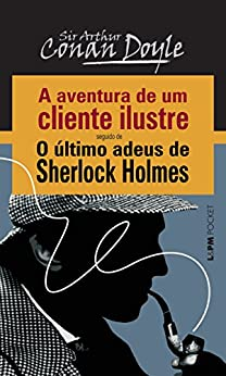 A Aventura de um Cliente Ilustre seguido de O Último Adeus de Sherlock Holmes por [Doyle, Arthur Conan]
