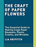 #9: The Craft of Paper Flowers: The Essential Guide to Making Crepe Paper Bouquets, Plants, Crowns, and Wreaths