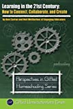 Learning in the 21st Century: How to Connect, Collaborate, and Create (Perspectives in Gifted Homeschooling) (Volume 4)