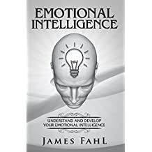 Emotional Intelligence: The Ultimate Step-by-Step guide to master emotional intelligence, interpersonal skills, relationships, self-awareness, habits and increase your workplace success.