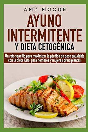 Ayuno Intermitente y  Dieta Cetogénica: Un reto sencillo para maximizar la pérdida de peso saludable con la dieta Keto, para hombres y mujeres principiantes. (Spanish Edition) by Amy Moore