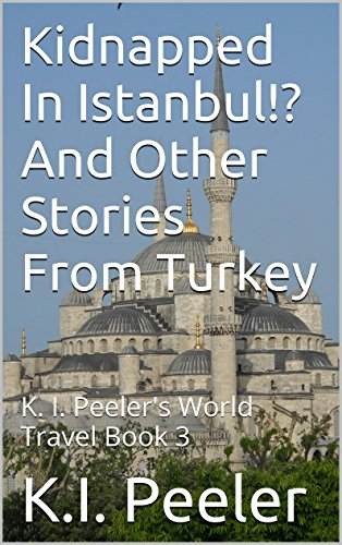 Kidnapped In Istanbul!? And Other Stories From Turkey: K. I. Peeler's World Travel Book 3 by K.I. Peeler