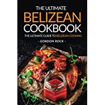 The Ultimate Belizean Cookbook - The Ultimate Guide to Belizean Cooking: Over 25 Delicious Belizean Recipes You Can't Resist