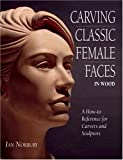 Carving Classic Female Faces in Wood: A How-To Reference for Carvers and Sculptors