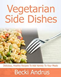 Vegetarian Side Dishes: Delicious, Healthy Recipes to Add Variety to Any Meal (Healthy Natural Recipes Series Book 4) (English Edition)