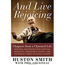 And Live Rejoicing: Chapters from a Charmed Life ? Personal Encounters with Spiritual Mavericks, Remarkable Seekers, and the World's Great Religious Leaders by Huston Smith (2012-09-04)
