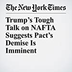 Trump's Tough Talk on NAFTA Suggests Pact's Demise Is Imminent | Ana Swanson