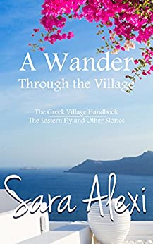 A Wander Through the Village: The Greek Village Handbook / The Eastern Fly and Other Stories by [Alexi, Sara]