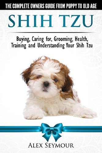 Shih Tzu Dogs - The Complete Owners Guide from Puppy to Old Age. Buying, Caring For, Grooming, Health, Training and Understanding Your Shih Tzu.