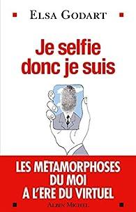 Je selfie donc je suis : Les métamorphoses du moi à l'ère du virtuel par Elsa Godart