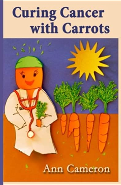 Curing Cancer With Carrots Cameron Ann Ward Geoff Skye Anne Marie 9780692521762 Amazon Com Books