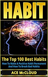 Habit: The Top 100 Best Habits- How To Make A Positive Habit Permanent And How To Break Bad Habits (Good Habits, Bad Habits, Breaking Habits, Mental Habits, Habit Stacking, Success Habits)