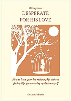 When you are DESPERATE FOR HIS LOVE: how to leave your bad relationship without feeling like you are going against yourself (English Edition) de [Davis, Alexandra]