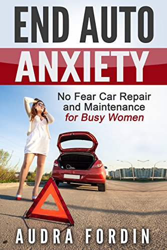 End Auto Anxiety: No Fear Car Repair and Maintenance for Busy Women