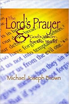 The Lord's Prayer and God's Vision for the World: Finding Your Purpose through Prayer (Engaging Ministry) (Volume 1) by Michael Joseph Brown (2014-04-17)