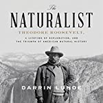 The Naturalist: Theodore Roosevelt and the Rise of American Natural History | Darrin Lunde