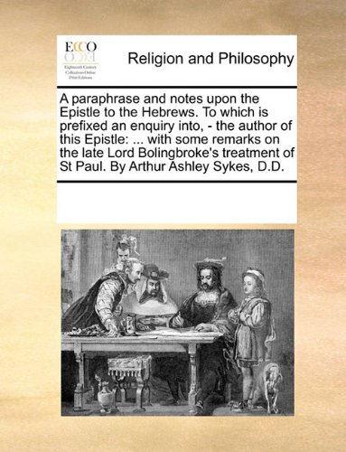 Download A paraphrase and notes upon the Epistle to the Hebrews. To which is prefixed an enquiry into, - the author of this Epistle: ... with some remarks on ... of St Paul. By Arthur Ashley Sykes, D.D. ebook