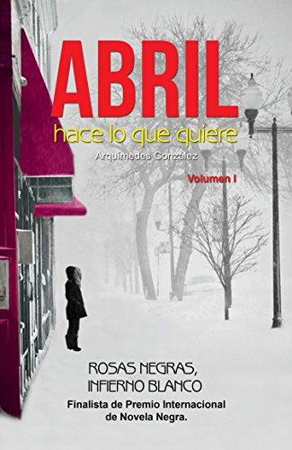Abril hace lo que quiere: (Volumen I, Rosas negras, Infierno blanco) (Spanish Edition)