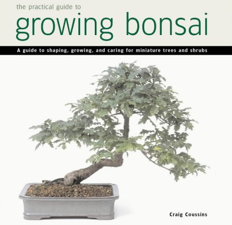 Practical Guide to Growing Bonsai: A Guide to the Art of Shaping, Growing and Caring for Minature Trees and Shrubs