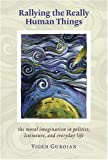 img - for Rallying The Really Human Things: Moral Imagination In Politics Literature & Everyday Lif book / textbook / text book